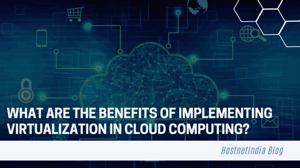 What are the Benefits of Implementing Virtualization in Cloud Computing?