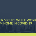 COVID-19: How to Stay Cyber-Secure While Working from Home in This COVID-Era?